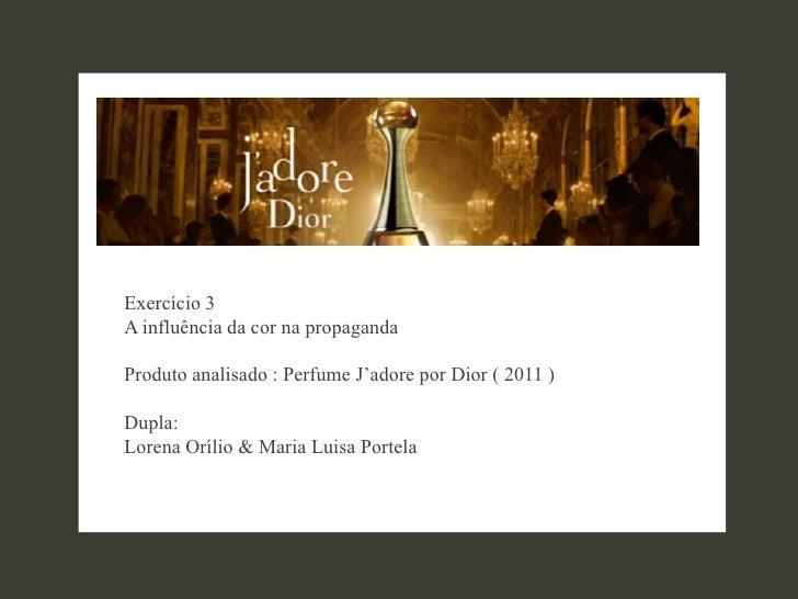 Exercício 3A influência da cor na propagandaProduto analisado : Perfume J'adore por Dior ( 2011 )Dupla:Lorena Orílio & Mar...