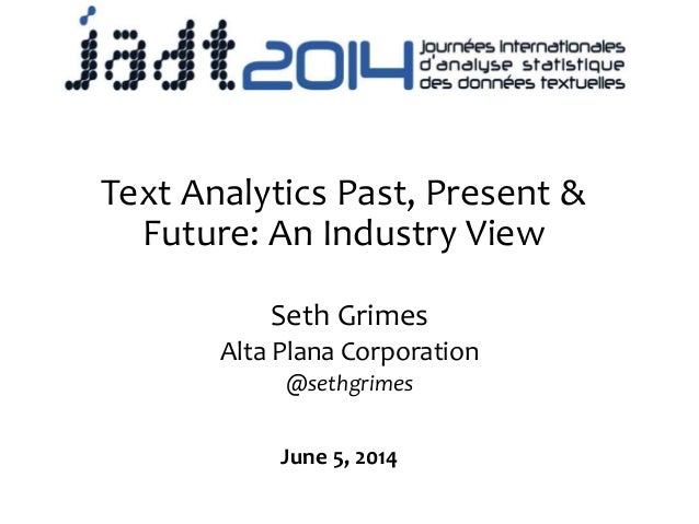 Text Analytics Past, Present & Future: An Industry View Seth Grimes Alta Plana Corporation @sethgrimes June 5, 2014