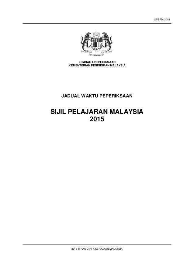 JADUAL WAKTU PEPERIKSAAN SIJIL PELAJARAN MALAYSIA 2015 2015 © HAK CIPTA KERAJAAN MALAYSIA LEMBAGA PEPERIKSAAN KEMENTERIAN ...