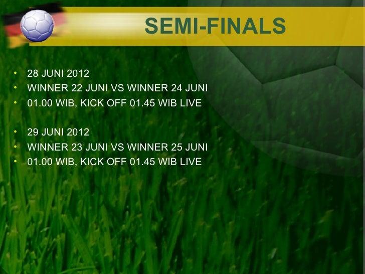 SEMI-FINALS• 28 JUNI 2012• WINNER 22 JUNI VS WINNER 24 JUNI• 01.00 WIB, KICK OFF 01.45 WIB LIVE• 29 JUNI 2012• WINNER 23 J...