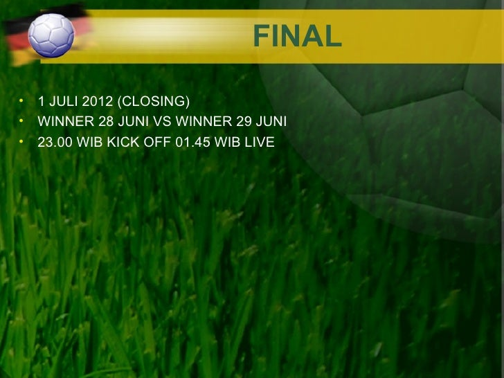 FINAL• 1 JULI 2012 (CLOSING)• WINNER 28 JUNI VS WINNER 29 JUNI• 23.00 WIB KICK OFF 01.45 WIB LIVE