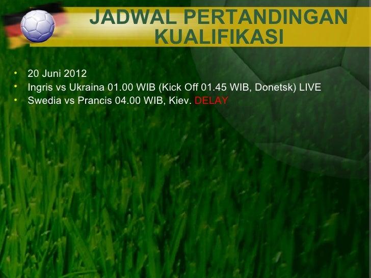 JADWAL PERTANDINGAN                   KUALIFIKASI• 20 Juni 2012• Ingris vs Ukraina 01.00 WIB (Kick Off 01.45 WIB, Donetsk)...