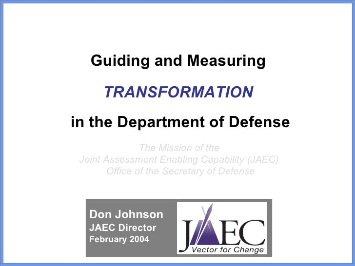 Guiding and Measuring  TRANSFORMATION   in the Department of Defense The Mission of the  Joint Assessment Enabling Capabil...
