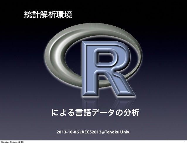 2013-10-06 JAECS2013@Tohoku Univ. 統計解析環境 による言語データの分析 1Sunday, October 6, 13