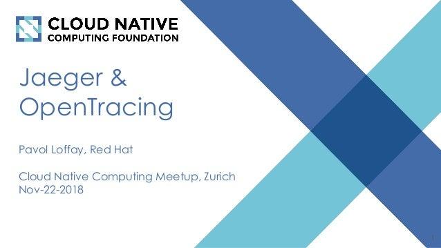 Jaeger & OpenTracing Pavol Loffay, Red Hat Cloud Native Computing Meetup, Zurich Nov-22-2018 1