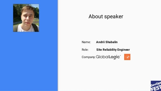 About speaker Name: Andrii Shabalin Role: Site Reliability Engineer Company:
