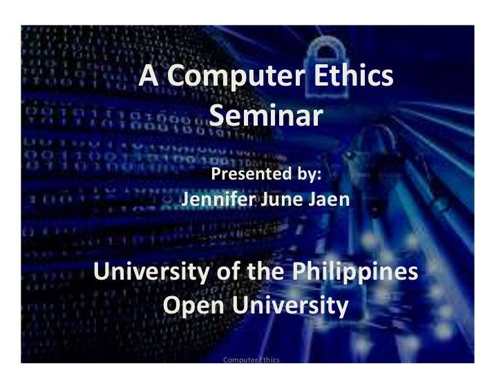 A Computer Ethics        Seminar          Presented by:       Jennifer June JaenUniversity of the Philippines     Open Uni...