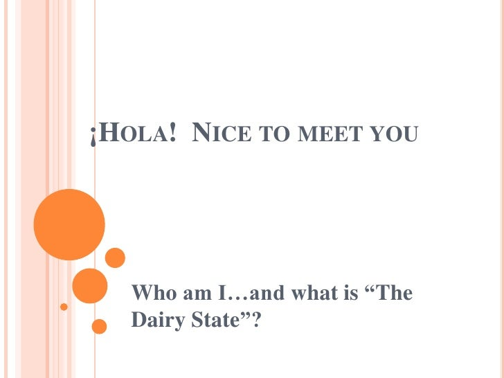 """¡Hola!  Nicetomeetyou<br />Who am I…and whatis """"TheDairyState""""?<br />"""