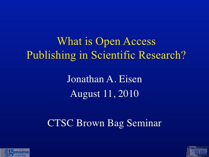 What is Open Access Publishing in Scientific Research?          Jonathan A. Eisen          August 11, 2010      CTSC Brown...