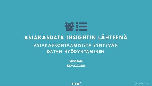 Copyright © Dagmar Oy ASIAKASDATA INSIGHTIN LÄHTEENÄ ASIAKASKOHTAAMISISTA SYNTYVÄN DATAN HYÖDYNTÄMINEN Mikko Koski MVV 22....