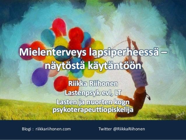 Mielenterveys lapsiperheessä – näytöstä käytäntöön Riikka Riihonen Lastenpsyk evl, LT Lasten ja nuorten kogn psykoterapeut...
