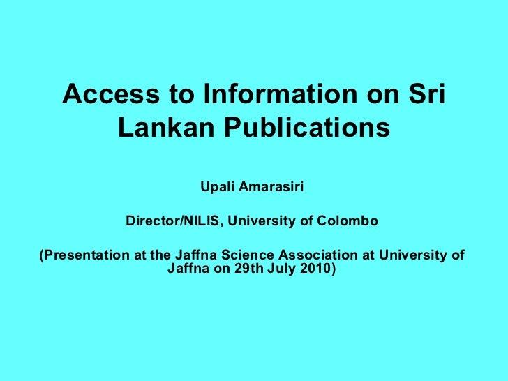 Access to Information on Sri Lankan Publications Upali Amarasiri Director/NILIS, University of Colombo (Presentation at th...
