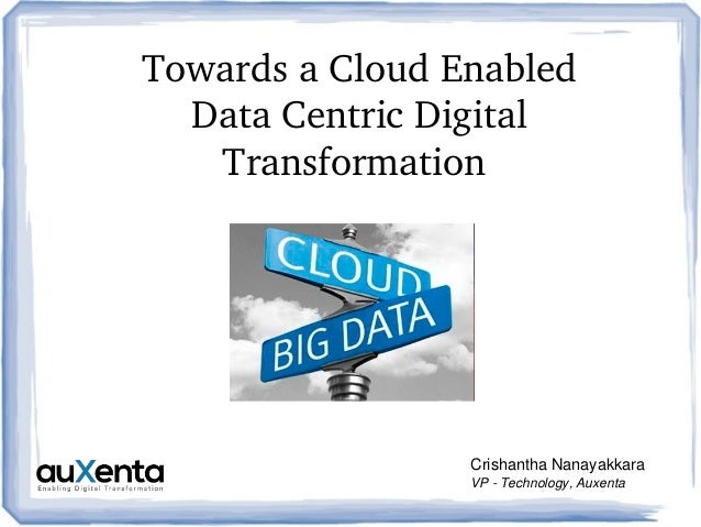 Towards a Cloud Enabled  Data Centric Digital  Transformation  Crishantha Nanayakkara VP ­ Technology, Auxenta