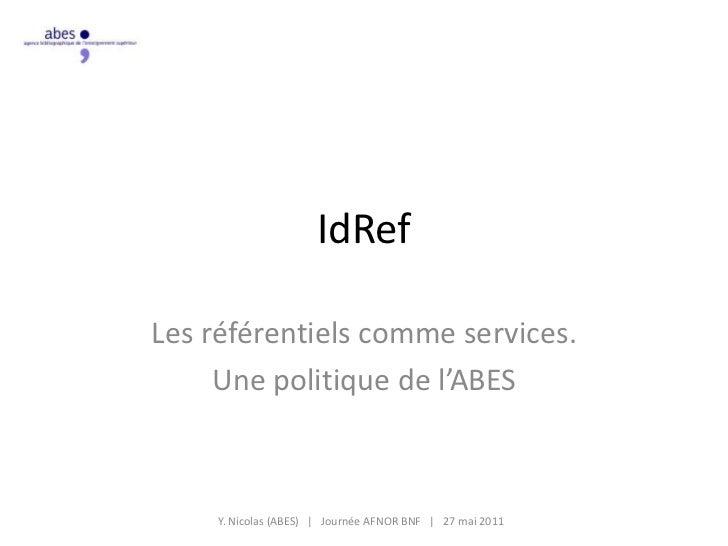 IdRef<br />Les référentiels comme services.<br />Une politique de l'ABES <br />Y. Nicolas (ABES)   |   Journée AFNOR BNF  ...