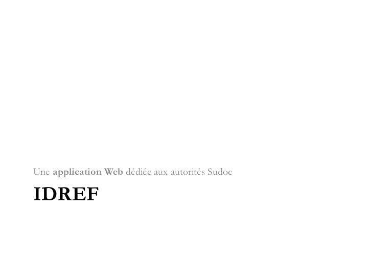 IdRef<br />Une application Web dédiée aux autorités Sudoc<br />