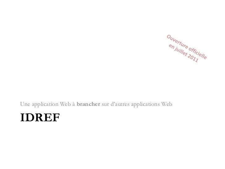 IdRef<br />Une application Web à brancher sur d'autres applications Web<br />Ouverture officielle<br />en juillet 2011<br />