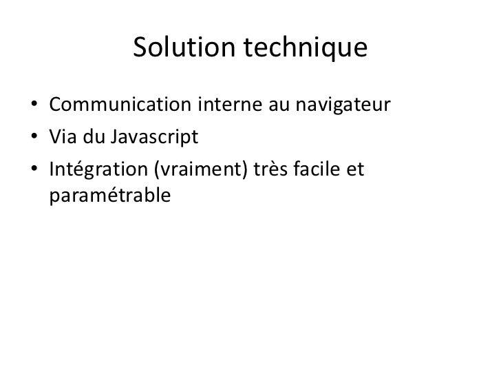 Solution technique<br />Communication interne au navigateur<br />Via du Javascript<br />Intégration (vraiment) très facile...
