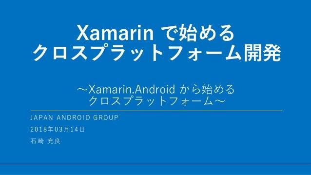 / 48 Xamarin で始める クロスプラットフォーム開発 ~Xamarin.Android から始める クロスプラットフォーム~ 1 JAPAN ANDROID GROUP 2018年03月14日 石崎 充良
