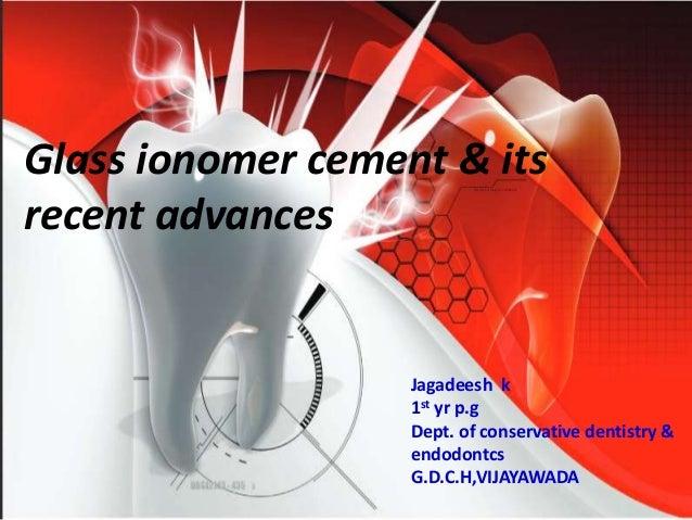 Glass ionomer cement & its recent advances Jagadeesh k 1st yr p.g Dept. of conservative dentistry & endodontcs G.D.C.H,VIJ...