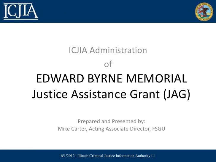 ICJIA Administration                   of EDWARD BYRNE MEMORIALJustice Assistance Grant (JAG)           Prepared and Prese...