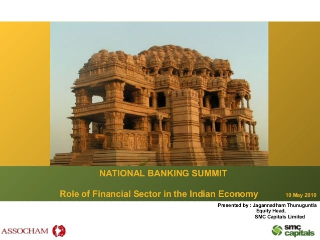 NATIONAL BANKING SUMMIT Role of Financial Sector in the Indian Economy 10 May 2010 Presented by : Jagannadham Thunuguntla ...
