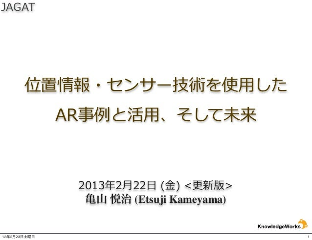 JAGAT       位置情報・センサー技術を使⽤用した              AR事例例と活⽤用、そして未来               2013年年2⽉月22⽇日 (⾦金金) <更更新版>                亀山 ...