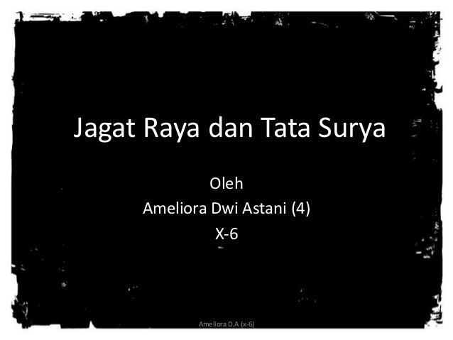 Jagat Raya dan Tata Surya              Oleh     Ameliora Dwi Astani (4)              X-6            Ameliora D.A (x-6)
