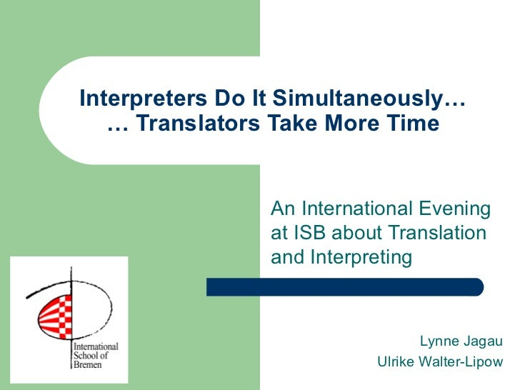 Interpreters Do It Simultaneously… … Translators Take More Time An International Evening at ISB about Translation and Inte...