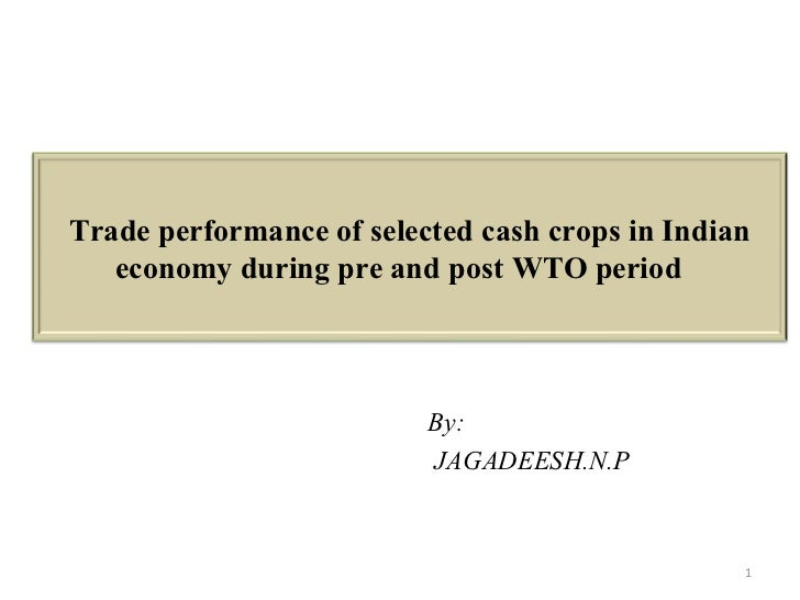 By:  JAGADEESH.N.P Trade performance of selected cash crops in Indian economy during pre and post WTO period