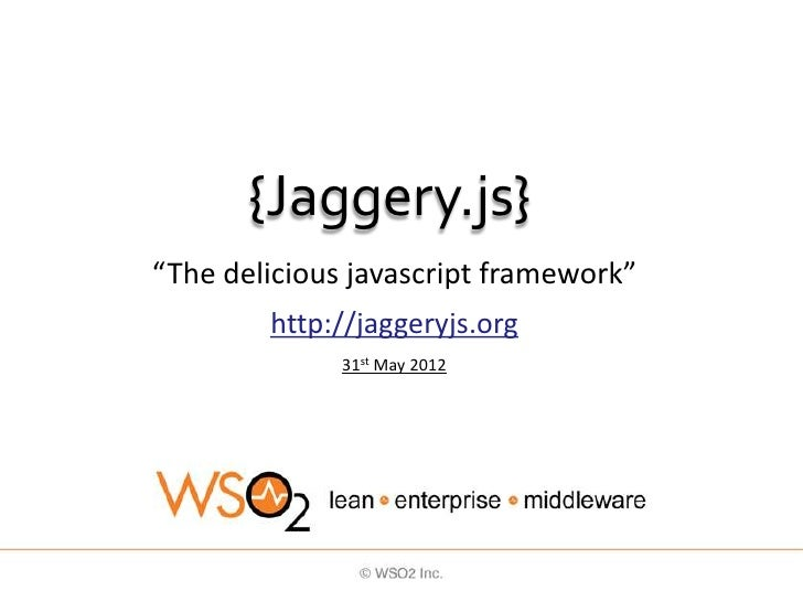 "{Jaggery.js}""The delicious javascript framework""        http://jaggeryjs.org              31st May 2012"