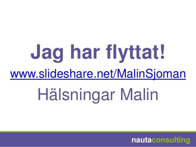 Jag har flyttat!www.slideshare.net/MalinSjoman    Hälsningar Malin                    nautaconsulting