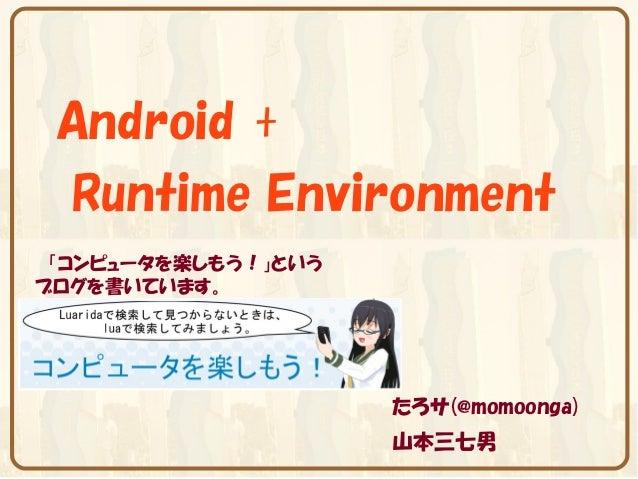 Android + Runtime Environment 「コンピュータを楽しもう!」というブログを書いています。                     たろサ(@momoonga)                     山本三七男