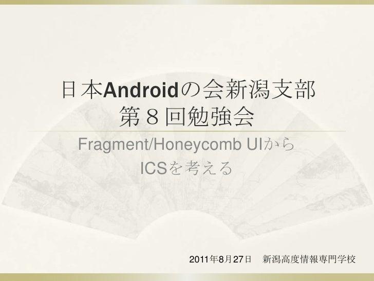 日本Androidの会新潟支部第8回勉強会<br />Fragment/Honeycomb UIから<br />ICSを考える<br />2011年8月27日 新潟高度情報専門学校<br />