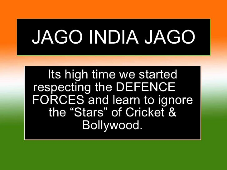 """JAGO INDIA JAGO Its high time we started respecting the DEFENCE  FORCES and learn to ignore the """"Stars"""" of Cricket & Bolly..."""