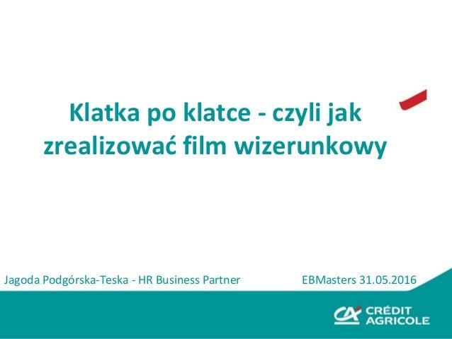 Klatka po klatce - czyli jak zrealizować film wizerunkowy EBMasters 31.05.2016Jagoda Podgórska-Teska - HR Business Partner