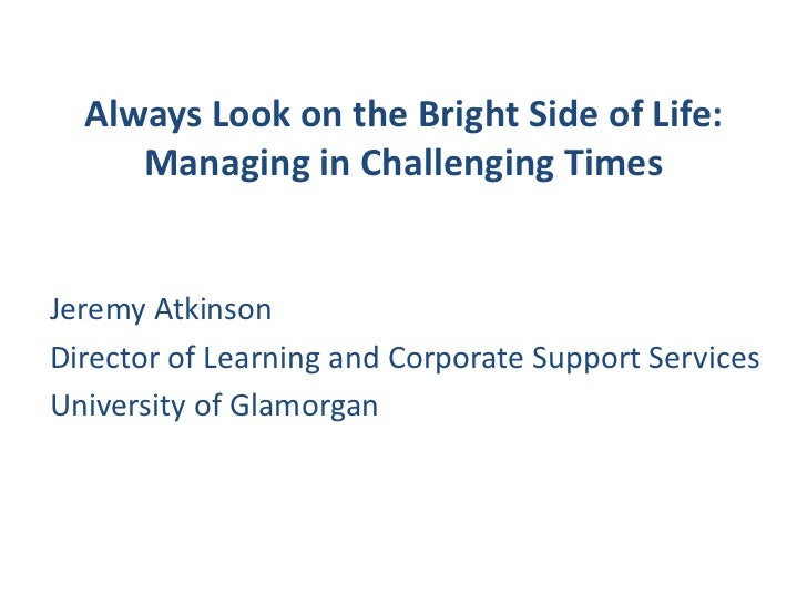 Always Look on the Bright Side of Life:Managing in Challenging Times<br />Jeremy Atkinson<br />Director of Learning and Co...