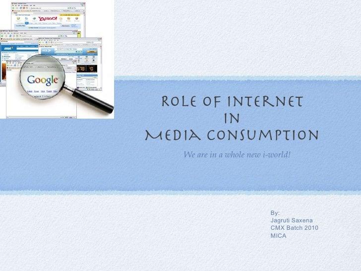 Role of Internet  in  Media Consumption  <ul><li>We are in a whole new i-world! </li></ul>By: Jagruti Saxena CMX Batch 201...