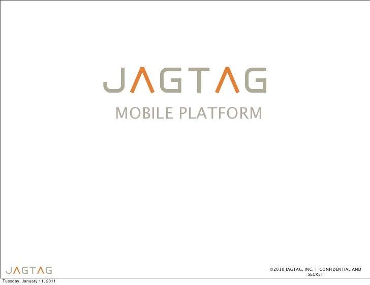 MOBILE PLATFORM                                              ©2010 JAGTAG, INC. | CONFIDENTIAL AND                        ...