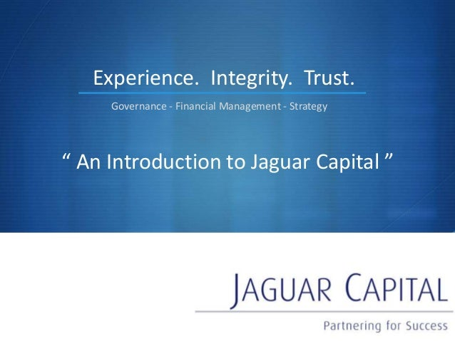 "S "" An Introduction to Jaguar Capital "" Experience. Governance - Financial Management - Strategy Integrity. Trust."