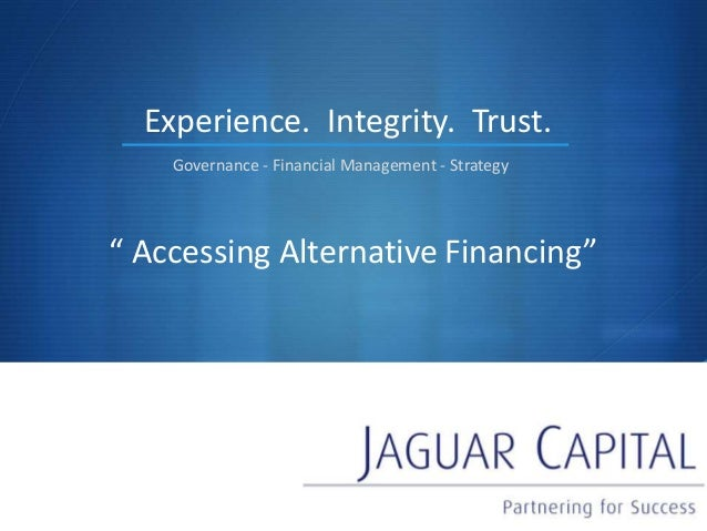 "S "" Accessing Alternative Financing"" Experience. Governance - Financial Management - Strategy Integrity. Trust."