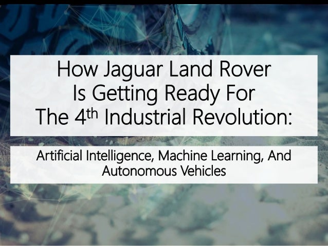 How Jaguar Land Rover Is Getting Ready For The 4th Industrial Revolution: Artificial Intelligence, Machine Learning, And A...