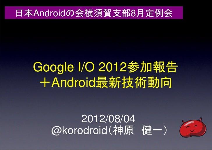 日本Androidの会横須賀支部8月定例会  Google I/O 2012参加報告   +Android最新技術動向         2012/08/04    @korodroid(神原 健一)