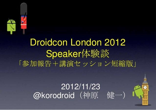 Droidcon London 2012     Speaker体験談「参加報告+講演セッション短縮版」        2012/11/23  @korodroid(神原 健一)