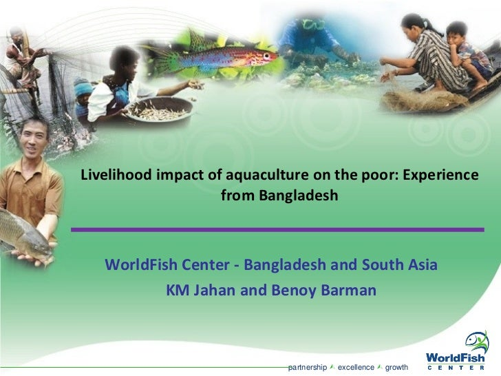 Livelihood impact of aquaculture on the poor: Experience from Bangladesh WorldFish Center - Bangladesh and South Asia KM J...