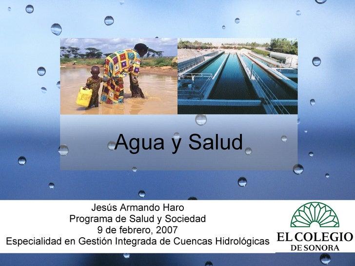 Agua y Salud Jesús Armando Haro Programa de Salud y Sociedad 9 de febrero, 2007 Especialidad en Gestión Integrada de Cuenc...