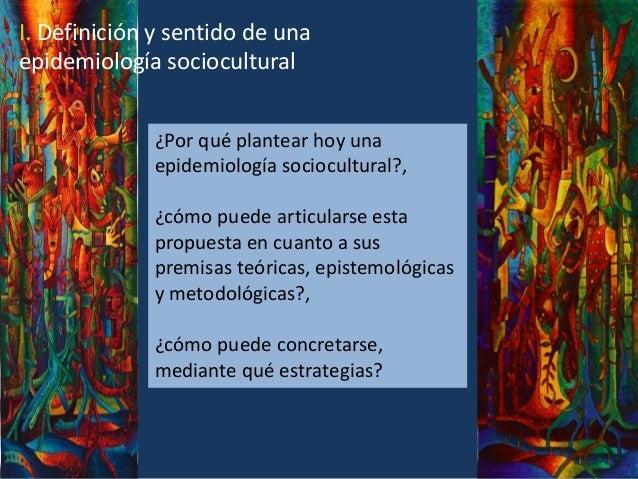 I. Definición y sentido de una epidemiología sociocultural ¿Por qué plantear hoy una epidemiología sociocultural?, ¿cómo p...