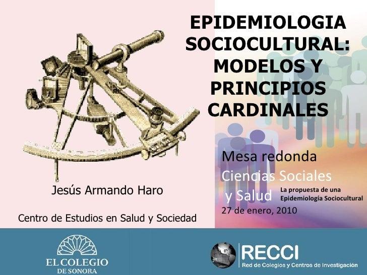 EPIDEMIOLOGIA SOCIOCULTURAL: MODELOS Y PRINCIPIOS CARDINALES Mesa redonda Ciencias Sociales y Salud 27 de enero, 2010 La p...