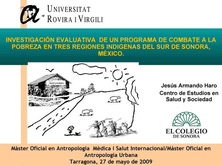 Jesús Armando Haro Centro de Estudios en Salud y Sociedad  INVESTIGACIÓN EVALUATIVA DE UN PROGRAMA DE COMBATE A LA POBRE...