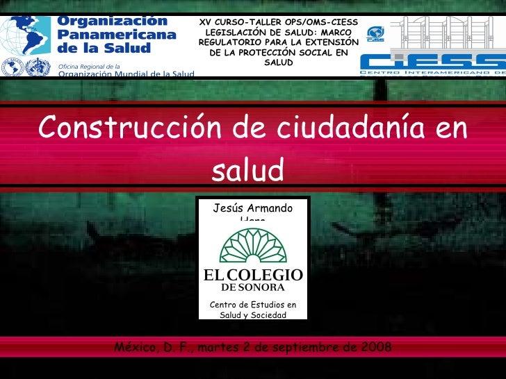 Construcción de ciudadanía en salud   Jesús Armando Haro XV CURSO-TALLER OPS/OMS-CIESS LEGISLACIÓN DE SALUD: MARCO REGULAT...