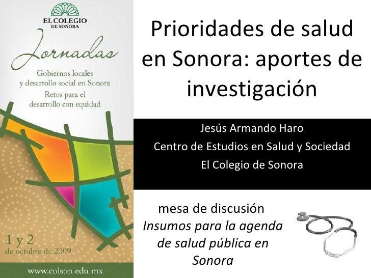 Prioridades de salud en Sonora: aportes de investigación Jesús Armando Haro Centro de Estudios en Salud y Sociedad El Cole...